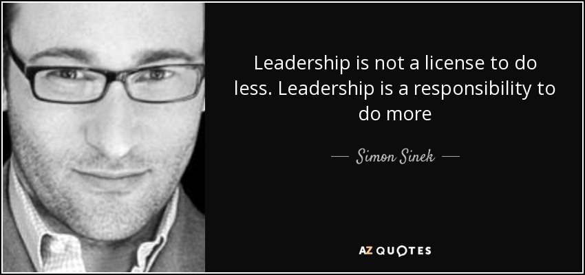 Leadership is not a license to do less. Leadership is a responsibility to do more - Simon Sinek