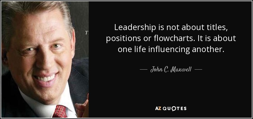 Leadership is not about titles, positions or flowcharts. It is about one life influencing another. - John C. Maxwell