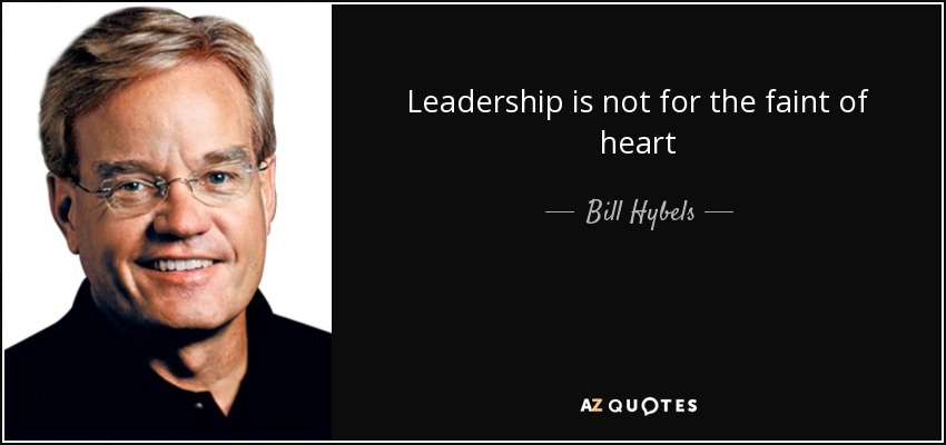 Leadership is not for the faint of heart - Bill Hybels