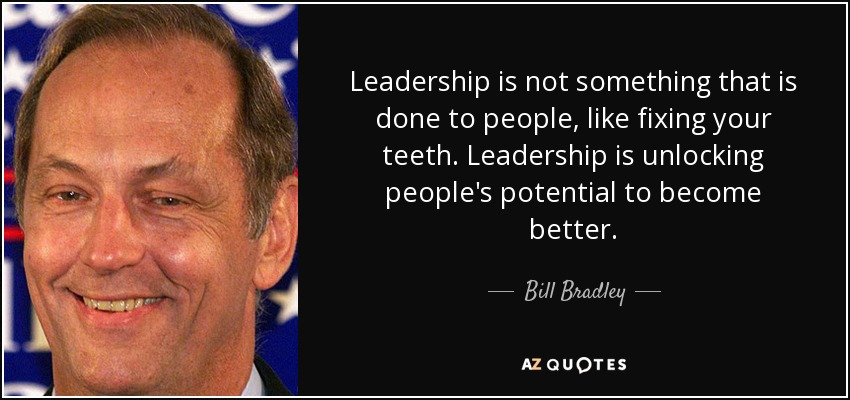 Leadership is not something that is done to people, like fixing your teeth. Leadership is unlocking people's potential to become better. - Bill Bradley