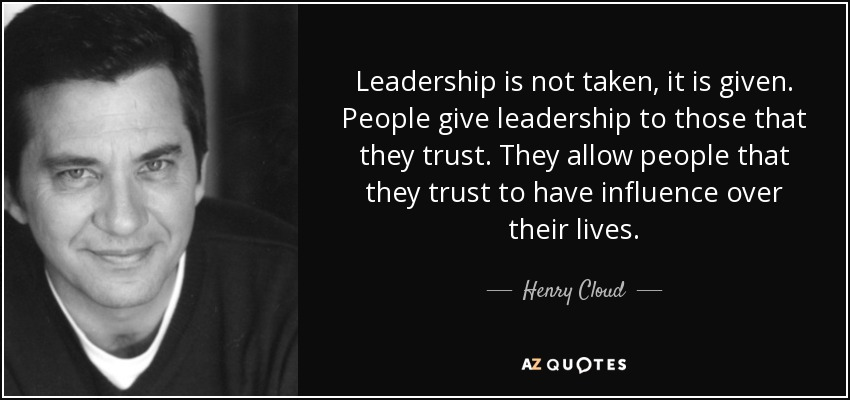 Henry Cloud Quote Leadership Is Not Taken It Is Given People Give