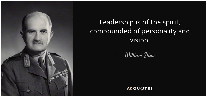 Leadership is of the spirit, compounded of personality and vision. - William Slim, 1st Viscount Slim