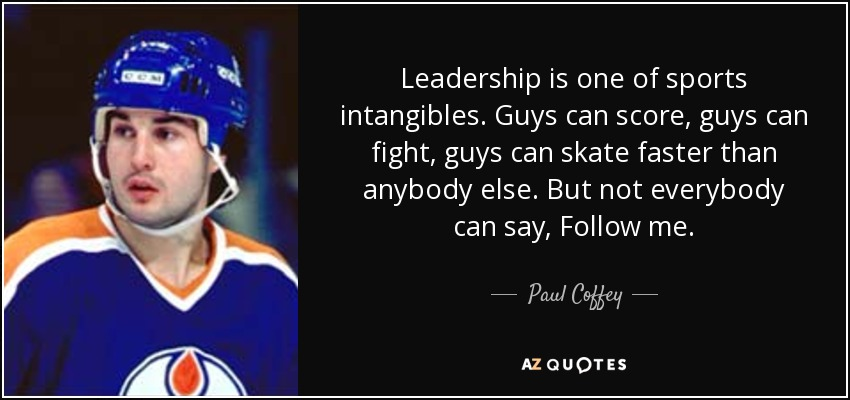 Leadership is one of sports intangibles. Guys can score, guys can fight, guys can skate faster than anybody else. But not everybody can say, Follow me. - Paul Coffey