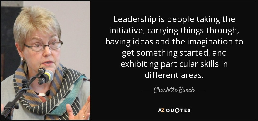 Leadership is people taking the initiative, carrying things through, having ideas and the imagination to get something started, and exhibiting particular skills in different areas. - Charlotte Bunch