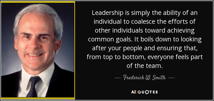 Leadership is simply the ability of an individual to coalesce the efforts of other individuals toward achieving common goals. It boils down to looking after your people and ensuring that, from top to bottom, everyone feels part of the team. - Frederick W. Smith