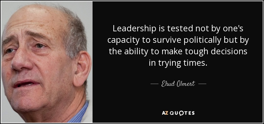 Leadership is tested not by one's capacity to survive politically but by the ability to make tough decisions in trying times. - Ehud Olmert