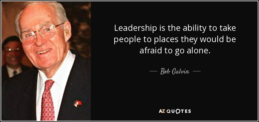 Leadership is the ability to take people to places they would be afraid to go alone. - Bob Galvin
