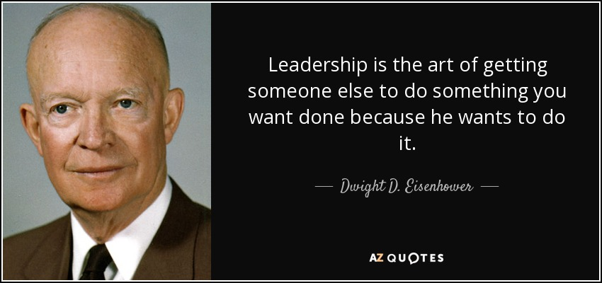 """leadership the art of getting someone else to do something you want done because he wants to do it A recent salesforcecom article shared that one of the best definitions of leadership, as applied to sales, comes from former president dwight d eisenhower eisenhower described leadership as """"the art of getting someone else to do something you want done because he wants to do it"""" it's no wonder sales."""