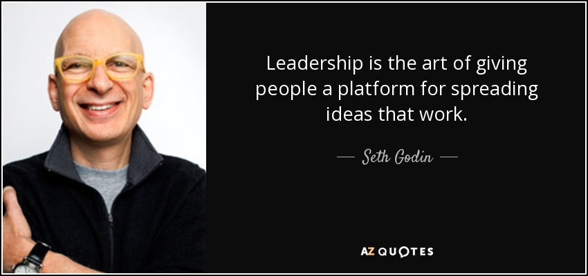 Leadership is the art of giving people a platform for spreading ideas that work. - Seth Godin
