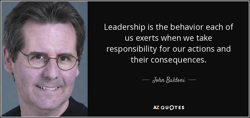 Leadership is the behavior each of us exerts when we take responsibility for our actions and their consequences. - John Baldoni