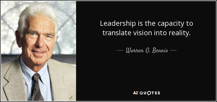 Leadership is the capacity to translate vision into reality. - Warren G. Bennis