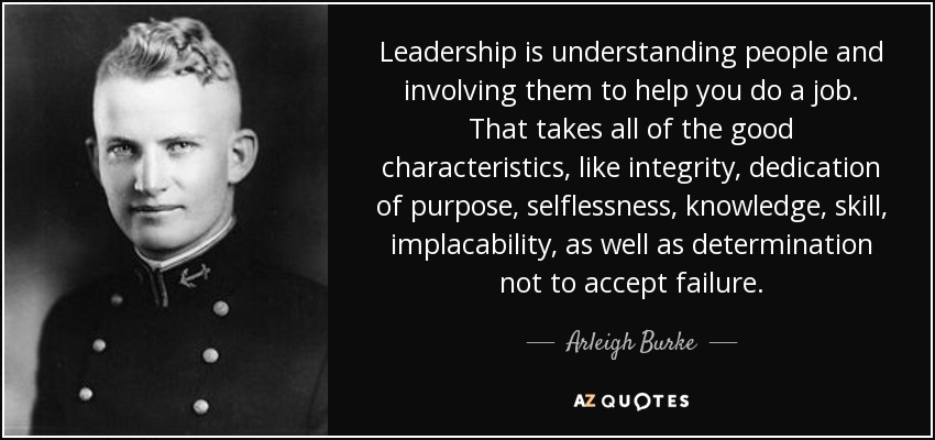 Leadership is understanding people and involving them to help you do a job. That takes all of the good characteristics, like integrity, dedication of purpose, selflessness, knowledge, skill, implacability, as well as determination not to accept failure. - Arleigh Burke