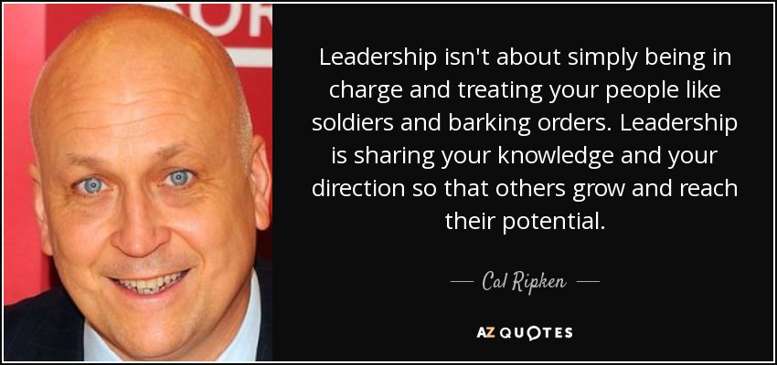 Leadership isn't about simply being in charge and treating your people like soldiers and barking orders. Leadership is sharing your knowledge and your direction so that others grow and reach their potential. - Cal Ripken, Jr.