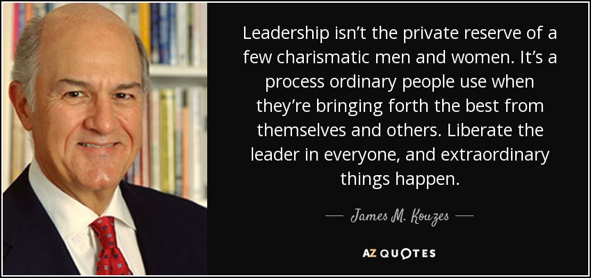 Leadership isn't the private reserve of a few charismatic men and women. It's a process ordinary people use when they're bringing forth the best from themselves and others. Liberate the leader in everyone, and extraordinary things happen. - James M. Kouzes
