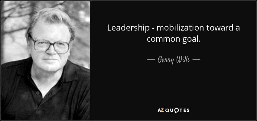 Leadership - mobilization toward a common goal. - Garry Wills