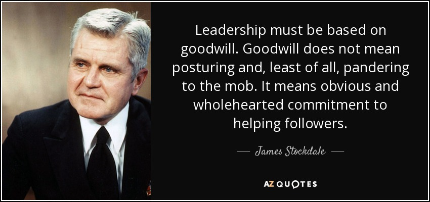 Leadership must be based on goodwill. Goodwill does not mean posturing and, least of all, pandering to the mob. It means obvious and wholehearted commitment to helping followers. - James Stockdale