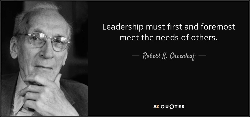 Leadership must first and foremost meet the needs of others. - Robert K. Greenleaf
