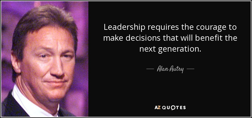 Leadership requires the courage to make decisions that will benefit the next generation. - Alan Autry