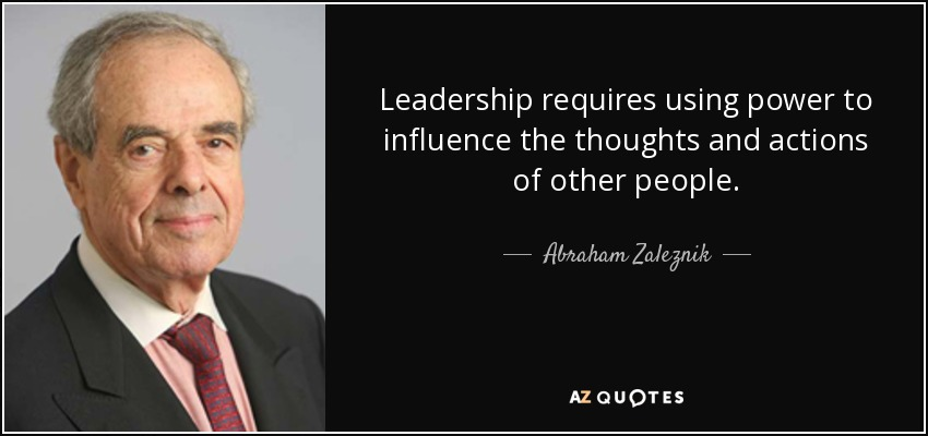 Leadership requires using power to influence the thoughts and actions of other people. - Abraham Zaleznik