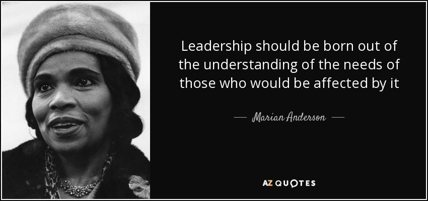 Leadership should be born out of the understanding of the needs of those who would be affected by it - Marian Anderson