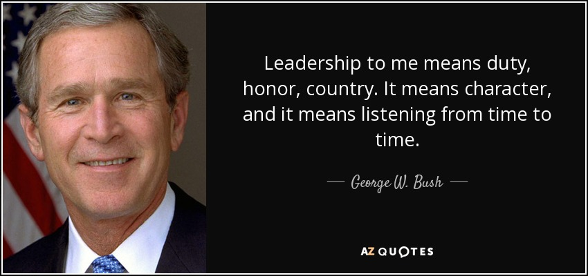 Leadership to me means duty, honor, country. It means character, and it means listening from time to time. - George W. Bush