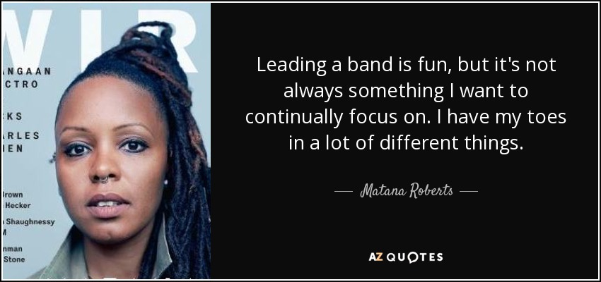 Leading a band is fun, but it's not always something I want to continually focus on. I have my toes in a lot of different things. - Matana Roberts