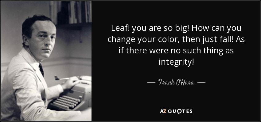 Leaf! you are so big! How can you change your color, then just fall! As if there were no such thing as integrity! - Frank O'Hara
