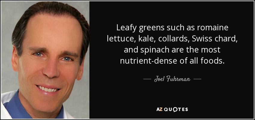 Leafy greens such as romaine lettuce, kale, collards, Swiss chard, and spinach are the most nutrient-dense of all foods. - Joel Fuhrman