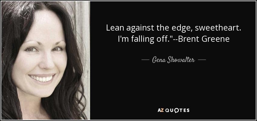 Lean against the edge, sweetheart. I'm falling off.