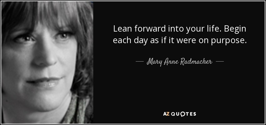 Lean forward into your life. Begin each day as if it were on purpose. - Mary Anne Radmacher