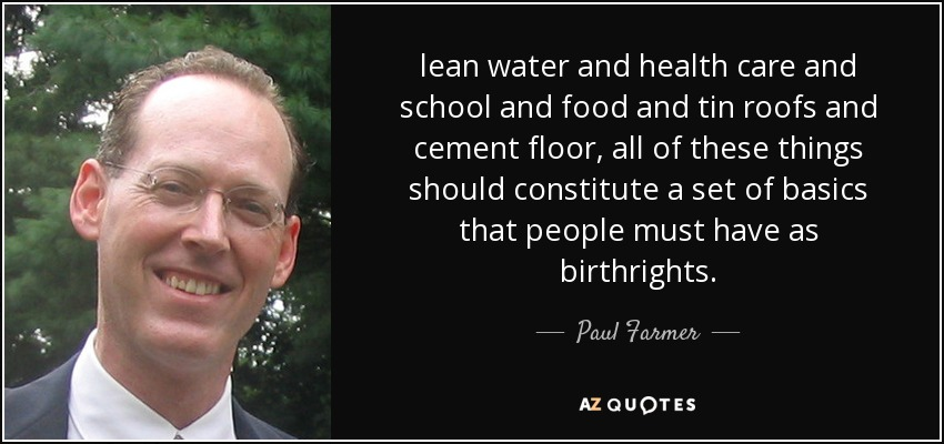 lean water and health care and school and food and tin roofs and cement floor, all of these things should constitute a set of basics that people must have as birthrights. - Paul Farmer