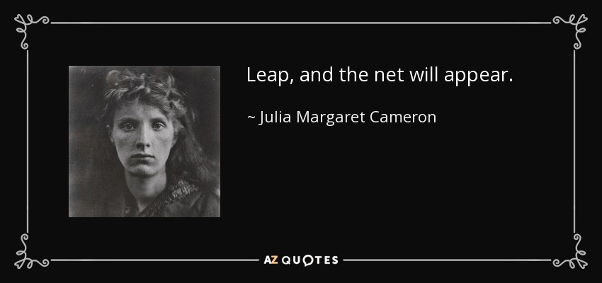 Leap, and the net will appear. - Julia Margaret Cameron