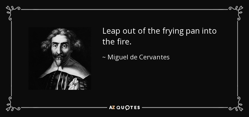 Leap out of the frying pan into the fire. - Miguel de Cervantes