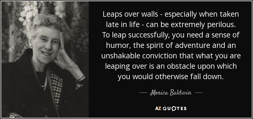 Leaps over walls - especially when taken late in life - can be extremely perilous. To leap successfully, you need a sense of humor, the spirit of adventure and an unshakable conviction that what you are leaping over is an obstacle upon which you would otherwise fall down. - Monica Baldwin