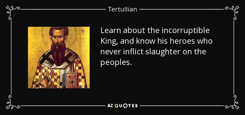 Learn about the incorruptible King, and know his heroes who never inflict slaughter on the peoples. - Tertullian