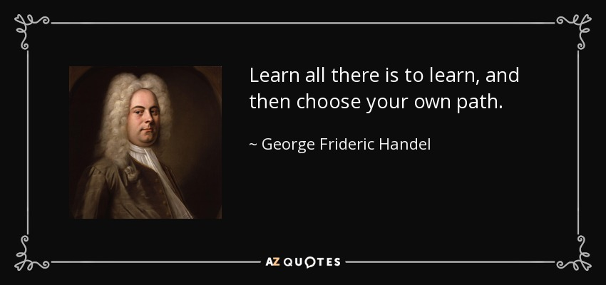 Learn all there is to learn, and then choose your own path. - George Frideric Handel