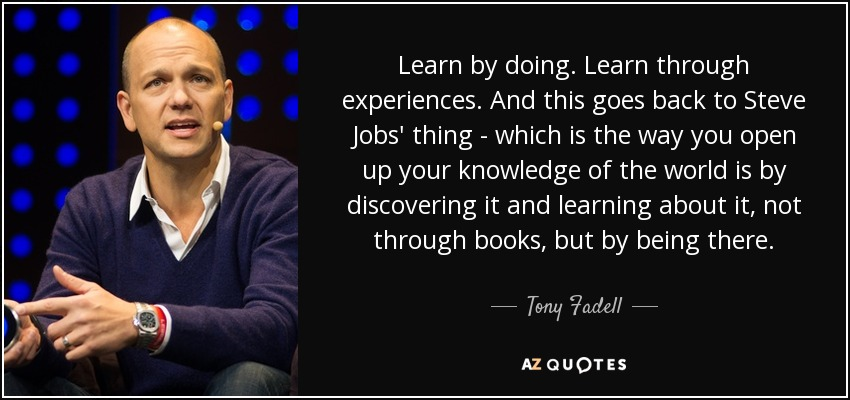 Learn by doing. Learn through experiences. And this goes back to Steve Jobs' thing - which is the way you open up your knowledge of the world is by discovering it and learning about it, not through books, but by being there. - Tony Fadell