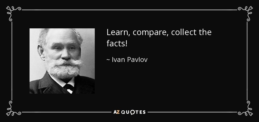 Learn, compare, collect the facts! - Ivan Pavlov