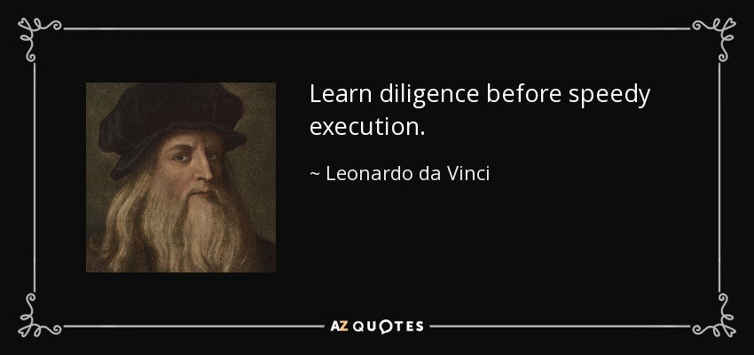 Learn diligence before speedy execution. - Leonardo da Vinci