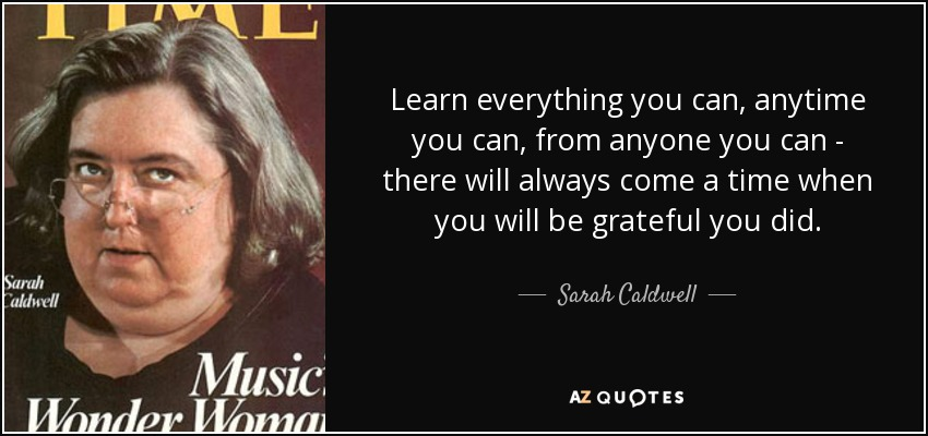 Learn everything you can, anytime you can, from anyone you can - there will always come a time when you will be grateful you did. - Sarah Caldwell