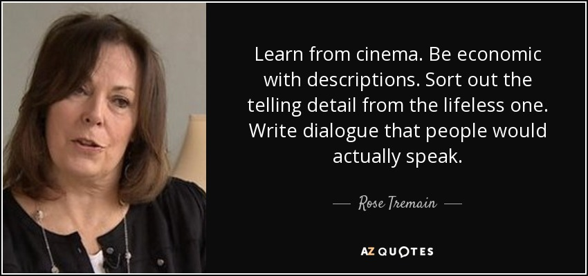 Learn from cinema. Be economic with descriptions. Sort out the telling detail from the lifeless one. Write dialogue that people would actually speak. - Rose Tremain