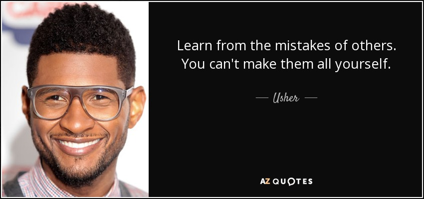 Learn from the mistakes of others. You can't make them all yourself. - Usher