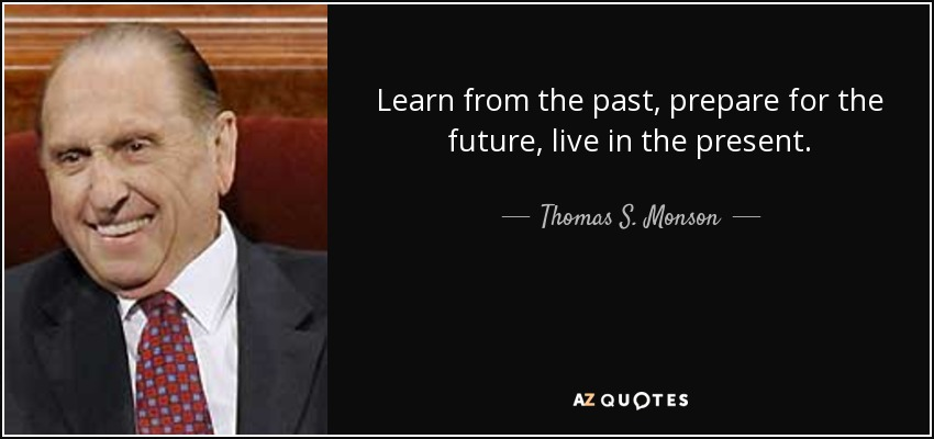 Learn from the past, prepare for the future, live in the present. - Thomas S. Monson