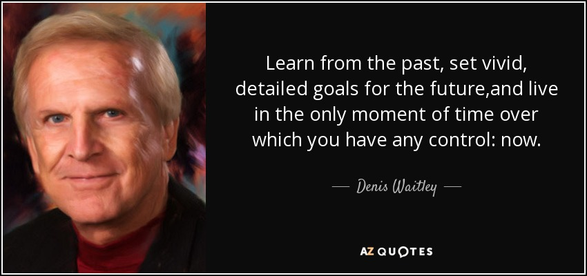 Learn from the past, set vivid, detailed goals for the future,and live in the only moment of time over which you have any control: now. - Denis Waitley