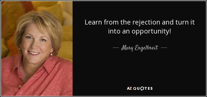 Learn from the rejection and turn it into an opportunity! - Mary Engelbreit