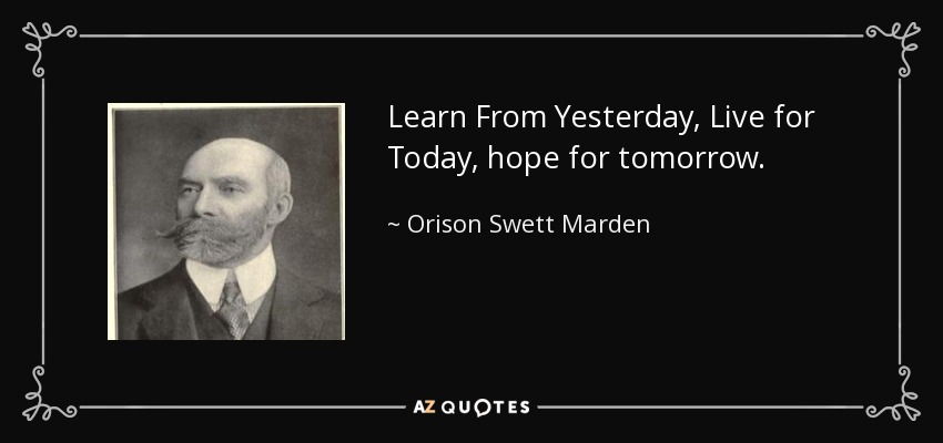 Learn From Yesterday, Live for Today, hope for tomorrow. - Orison Swett Marden