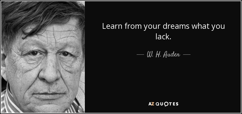 Learn from your dreams what you lack. - W. H. Auden