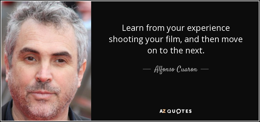 Learn from your experience shooting your film, and then move on to the next. - Alfonso Cuaron