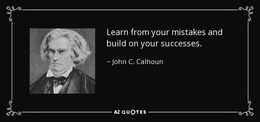 Learn from your mistakes and build on your successes. - John C. Calhoun
