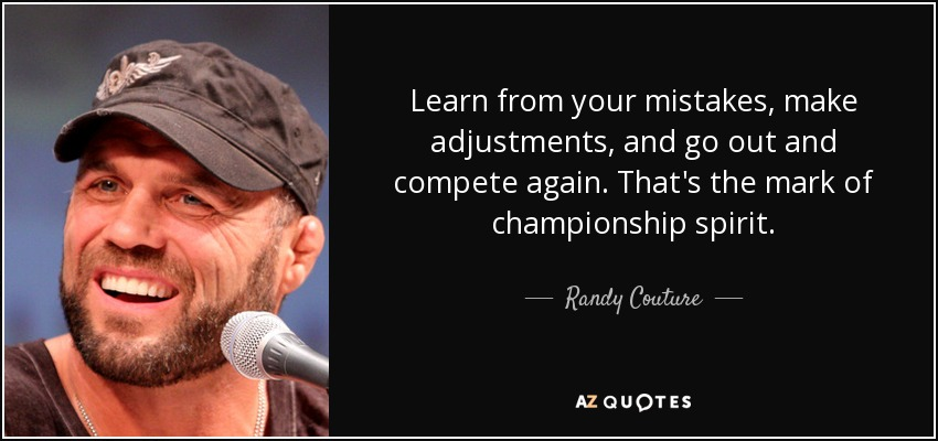 Learn from your mistakes, make adjustments, and go out and compete again. That's the mark of championship spirit. - Randy Couture
